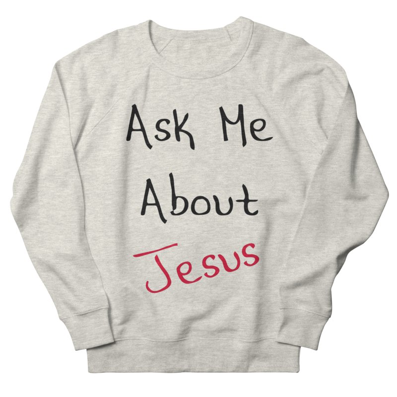 Ask about Jesus Women's French Terry Sweatshirt by theclearword's Artist Shop