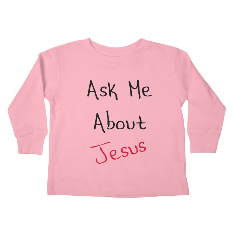 Ask about Jesus Kids Toddler Longsleeve T-Shirt by theclearword's Artist Shop