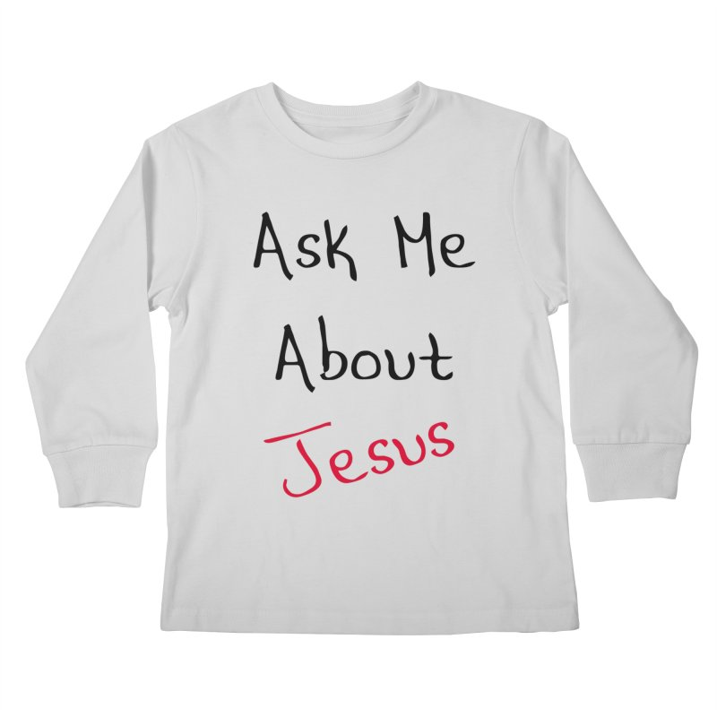 Ask about Jesus Kids Longsleeve T-Shirt by theclearword's Artist Shop
