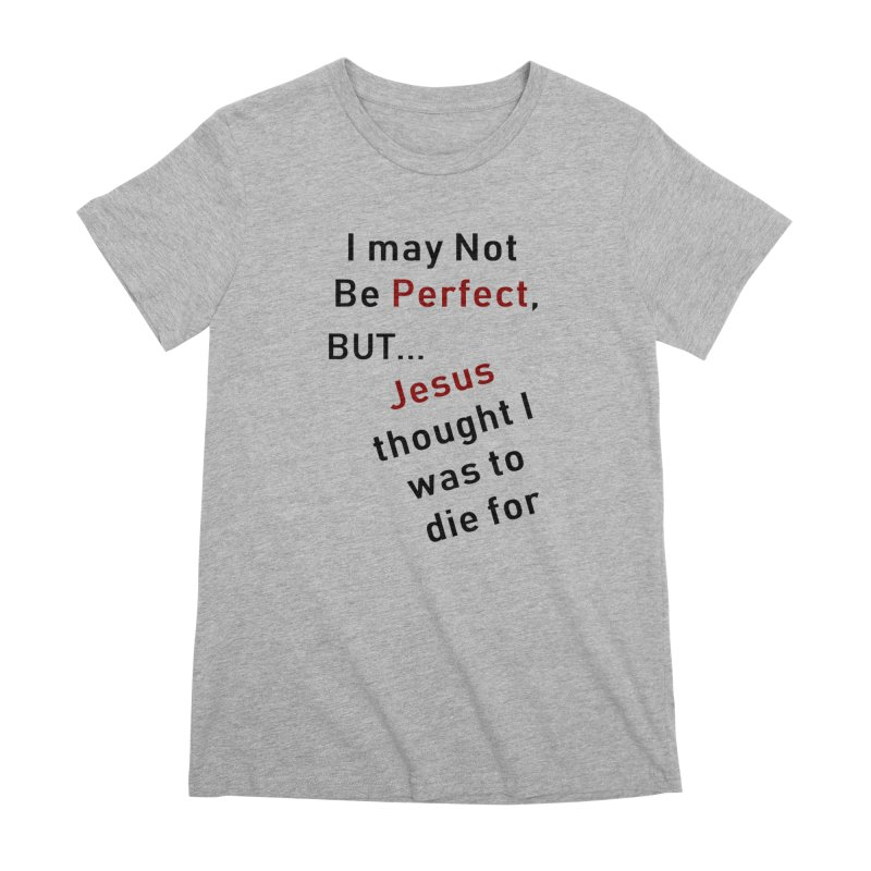 I may not be perfect Women's Premium T-Shirt by theclearword's Artist Shop