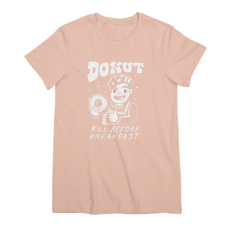 Dunut kill before breakfast Women's Premium T-Shirt by The Cool Orange