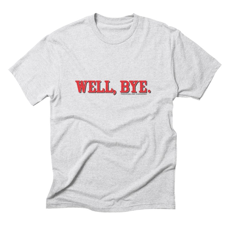 """The Duo Finds """"Well, Bye"""" Catch Phrase Men's Triblend T-Shirt by The Duo Find's Artist Shop"""