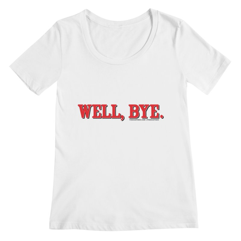 """The Duo Finds """"Well, Bye"""" Catch Phrase Women's Regular Scoop Neck by The Duo Find's Artist Shop"""