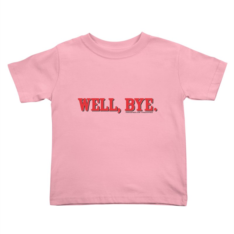 """The Duo Finds """"Well, Bye"""" Catch Phrase Kids Toddler T-Shirt by The Duo Find's Artist Shop"""