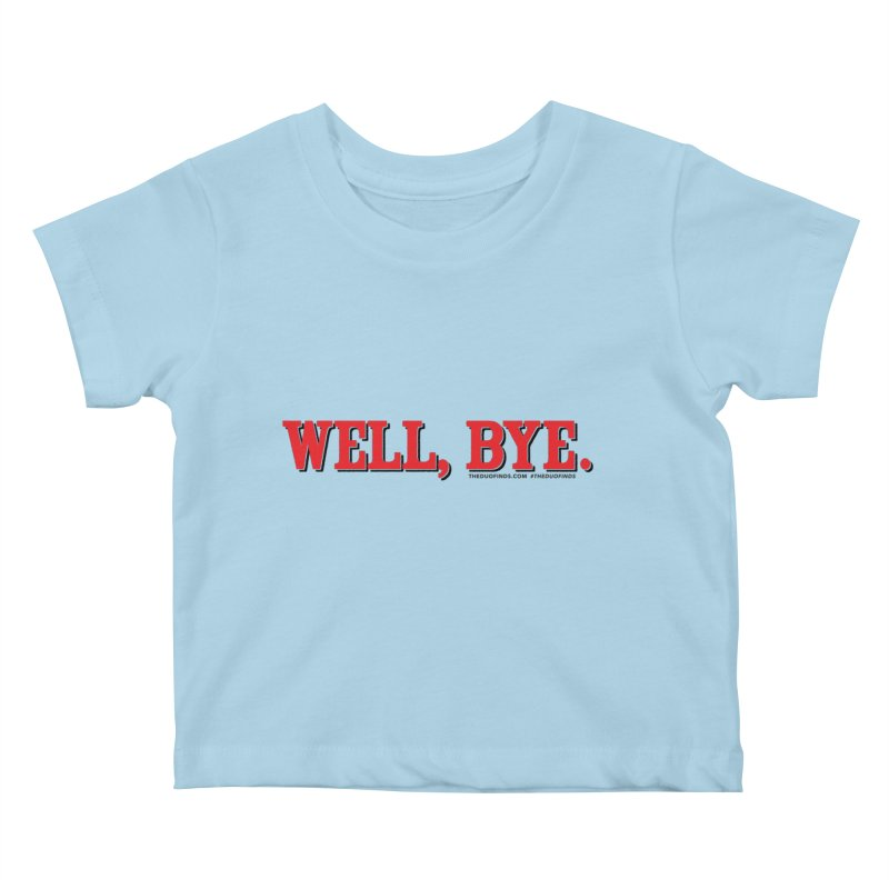 """The Duo Finds """"Well, Bye"""" Catch Phrase Kids Baby T-Shirt by The Duo Find's Artist Shop"""