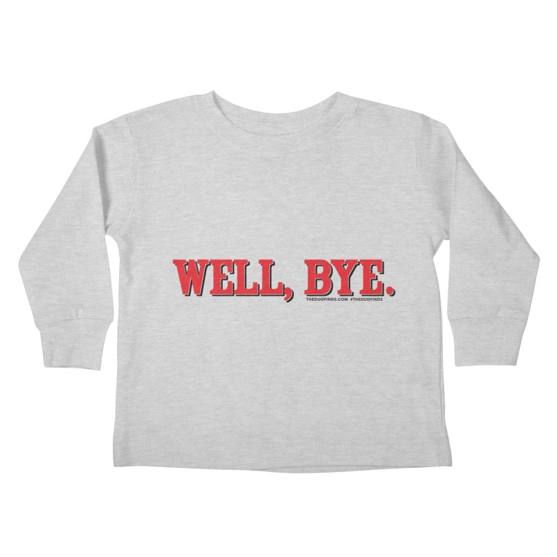 """The Duo Finds """"Well, Bye"""" Catch Phrase Kids Toddler Longsleeve T-Shirt by The Duo Find's Artist Shop"""
