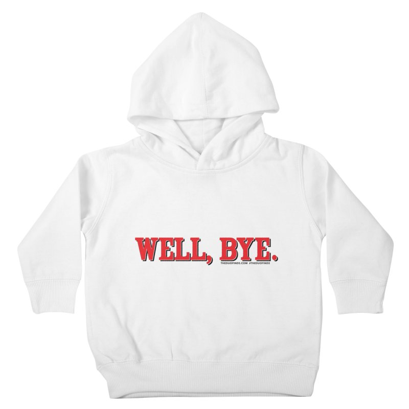 "The Duo Finds ""Well, Bye"" Catch Phrase Kids Toddler Pullover Hoody by The Duo Find's Artist Shop"