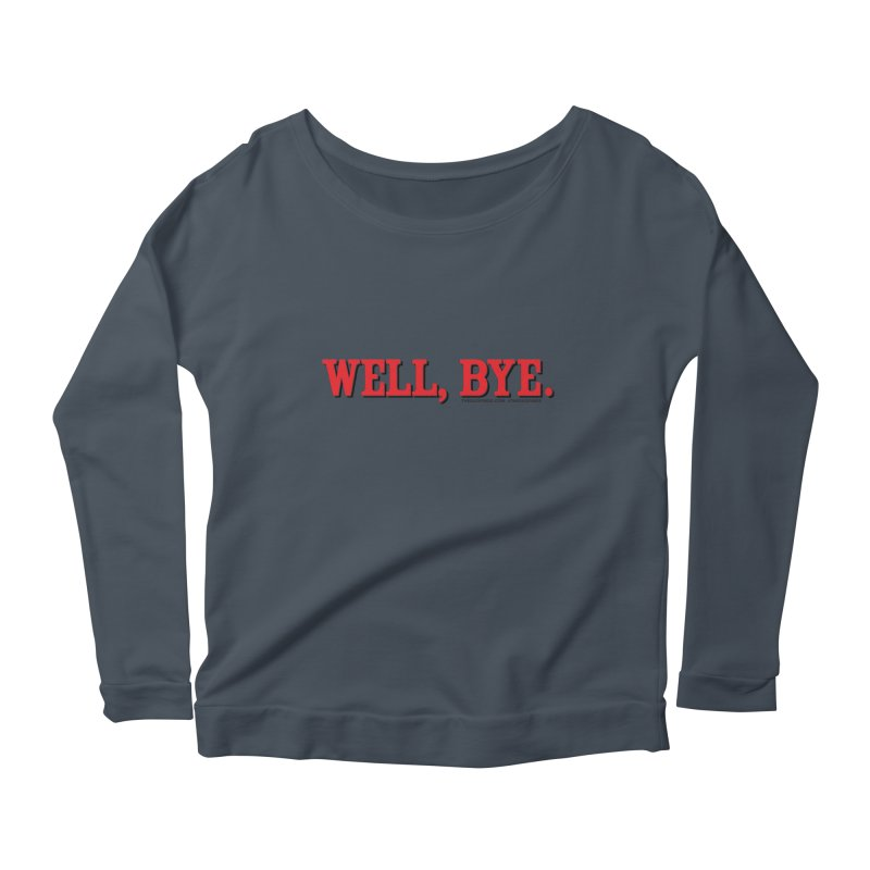 """The Duo Finds """"Well, Bye"""" Catch Phrase Women's Scoop Neck Longsleeve T-Shirt by The Duo Find's Artist Shop"""