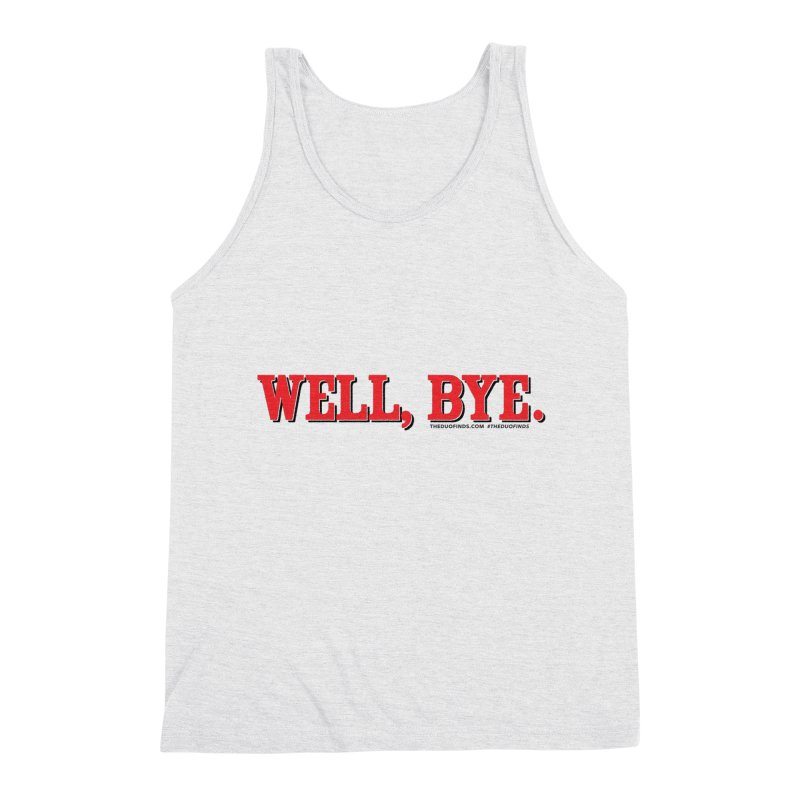 """The Duo Finds """"Well, Bye"""" Catch Phrase Men's Triblend Tank by The Duo Find's Artist Shop"""