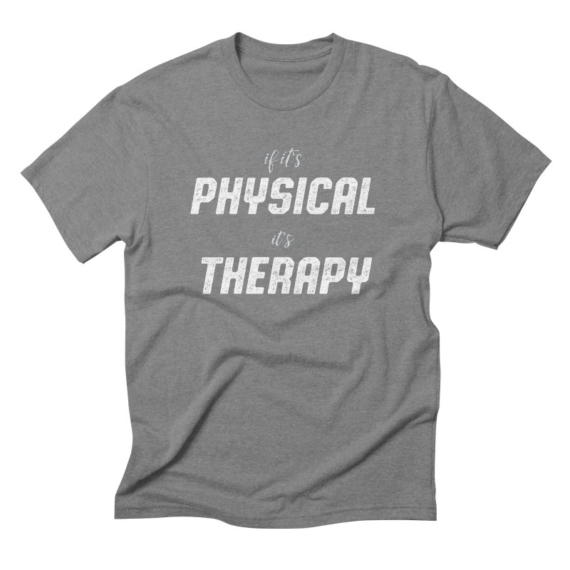 If it's physical, it's therapy Men's Triblend T-Shirt by The Future Mrs. Darcy T-shirt Shop