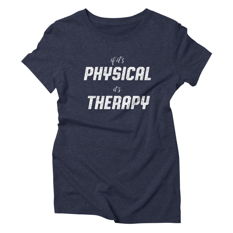 If it's physical, it's therapy Women's Triblend T-shirt by The Future Mrs. Darcy T-shirt Shop