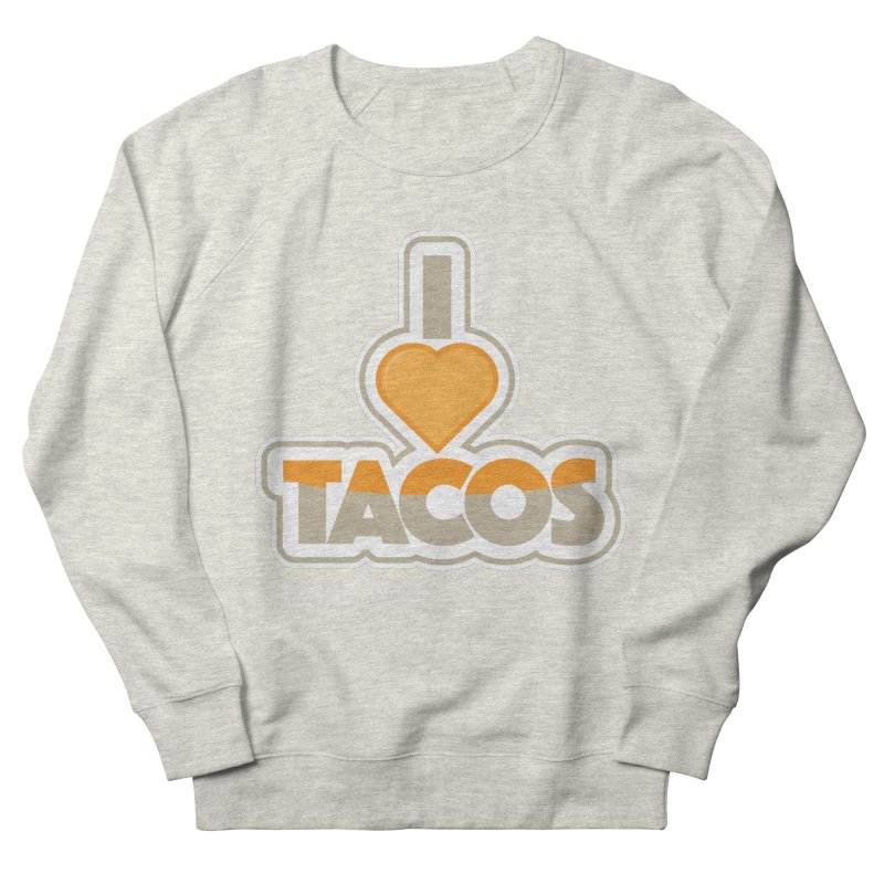 I Love Tacos Women's French Terry Sweatshirt by The Grumpy Signmaker's Shop