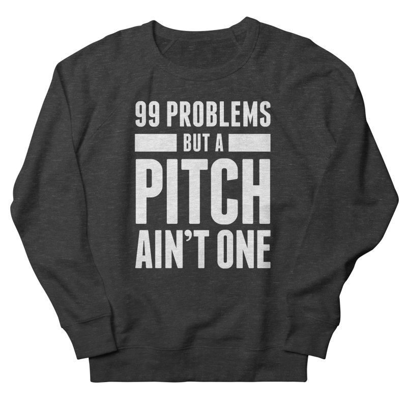 99 Problems But A Pitch Ain't One Women's Sweatshirt by The Incumbent Agency