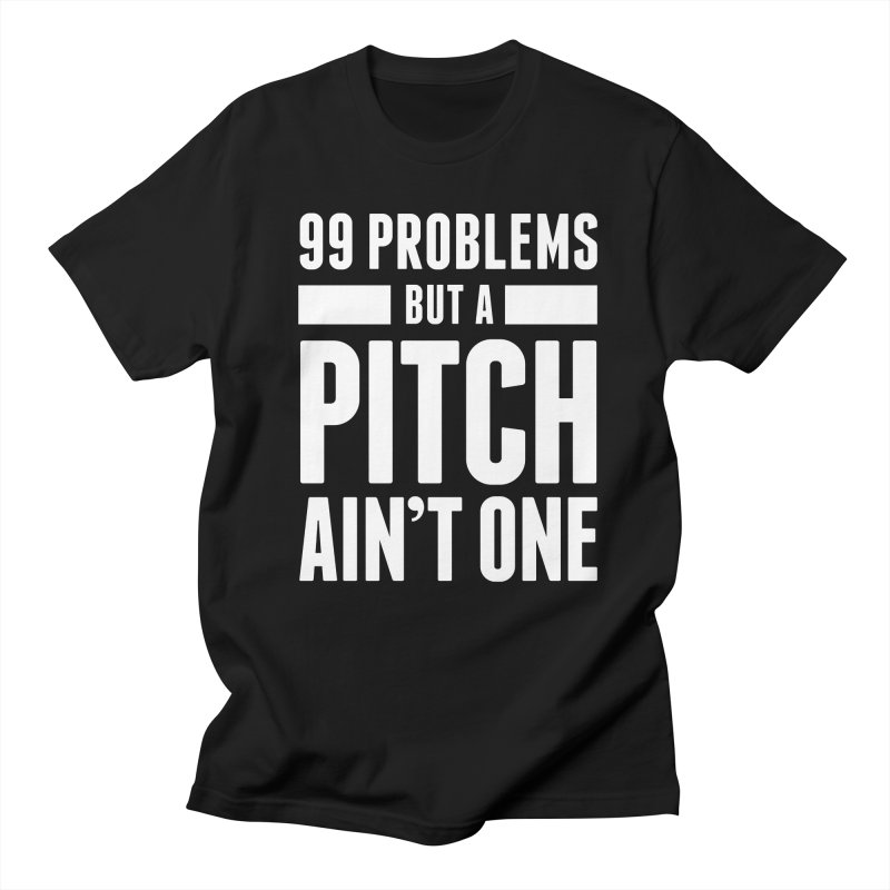 99 Problems But A Pitch Ain't One Women's Regular Unisex T-Shirt by The Incumbent Agency
