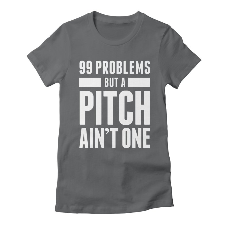 99 Problems But A Pitch Ain't One Women's Fitted T-Shirt by The Incumbent Agency