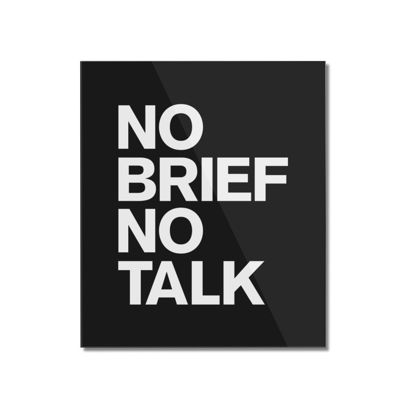 No Brief No Talk Home Mounted Acrylic Print by The Incumbent Agency