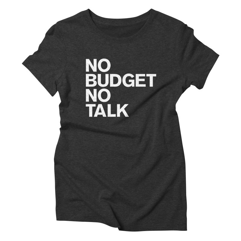 No Budget No Talk Women's Triblend T-Shirt by The Incumbent Agency