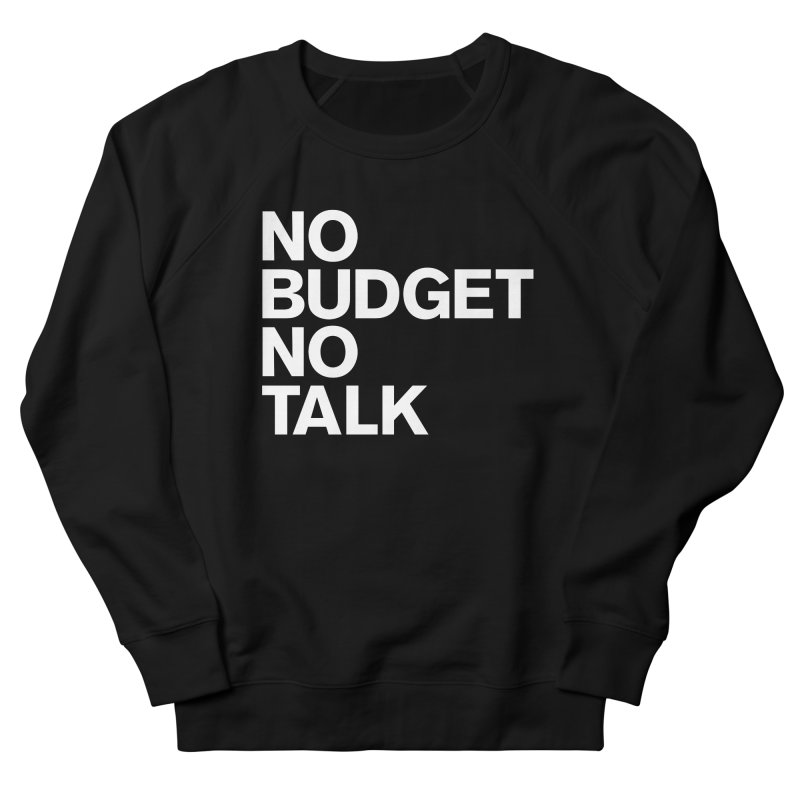 No Budget No Talk Women's French Terry Sweatshirt by The Incumbent Agency