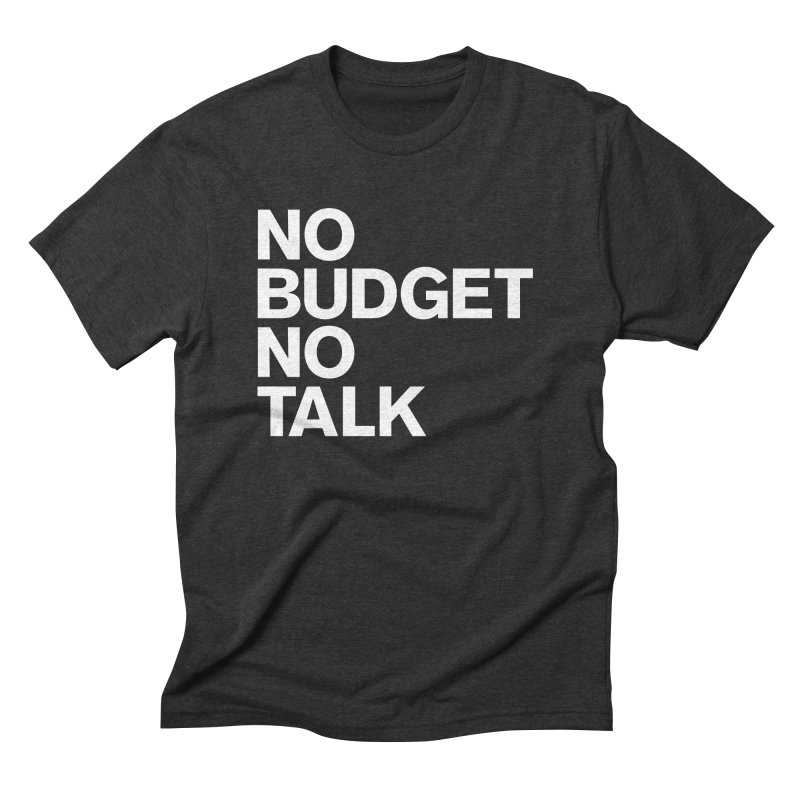 No Budget No Talk Men's Triblend T-Shirt by The Incumbent Agency