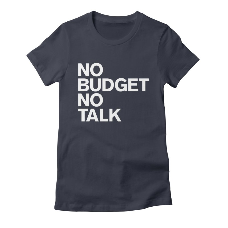 No Budget No Talk Women's T-Shirt by The Incumbent Agency