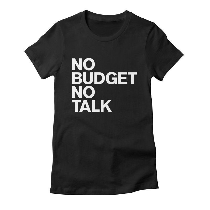 No Budget No Talk Women's Fitted T-Shirt by The Incumbent Agency