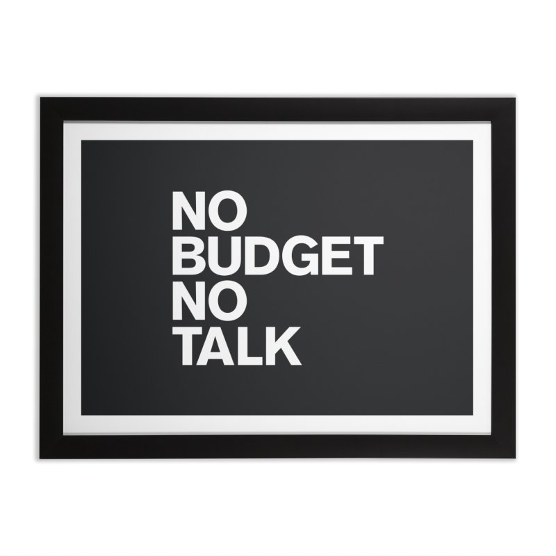 No Budget No Talk Home Framed Fine Art Print by The Incumbent Agency