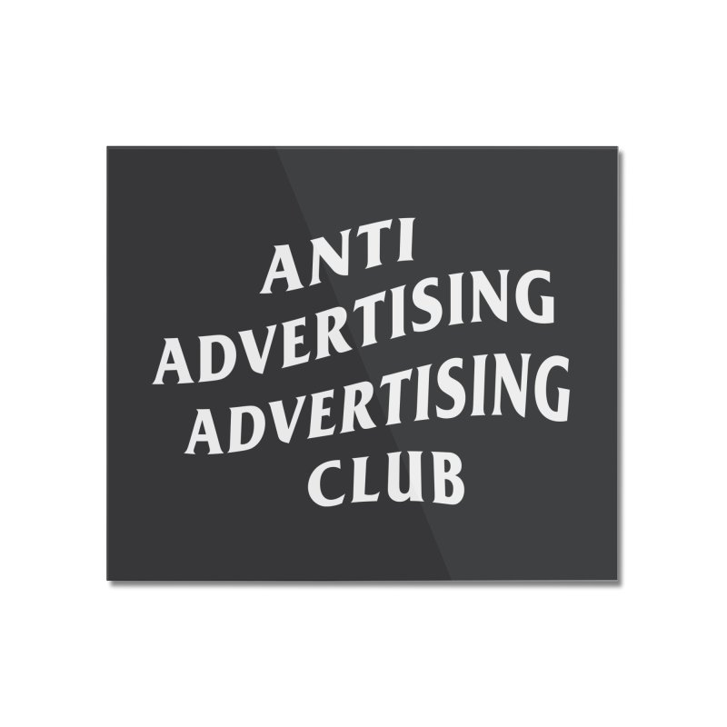 Anti Advertising Advertising Club Home Mounted Acrylic Print by The Incumbent Agency