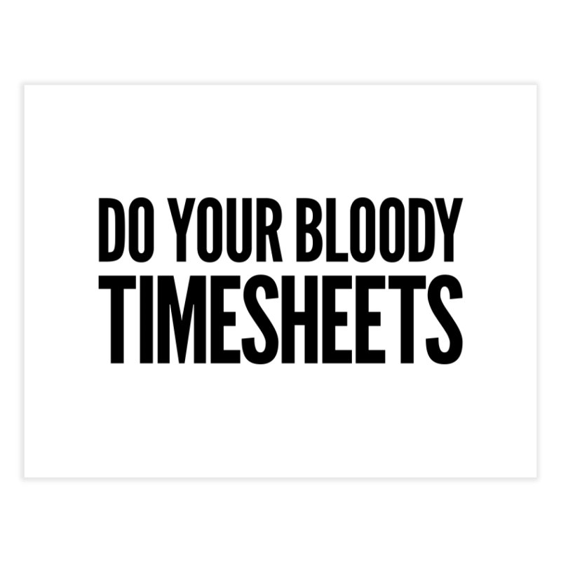 Do Your Bloody Timesheets Home Fine Art Print by The Incumbent Agency