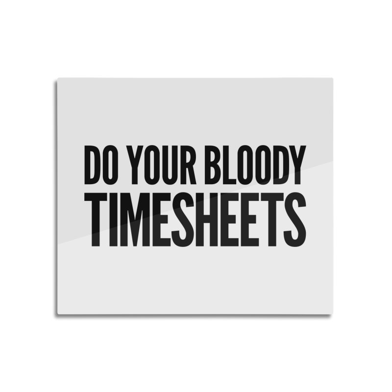 Do Your Bloody Timesheets Home Mounted Acrylic Print by The Incumbent Agency