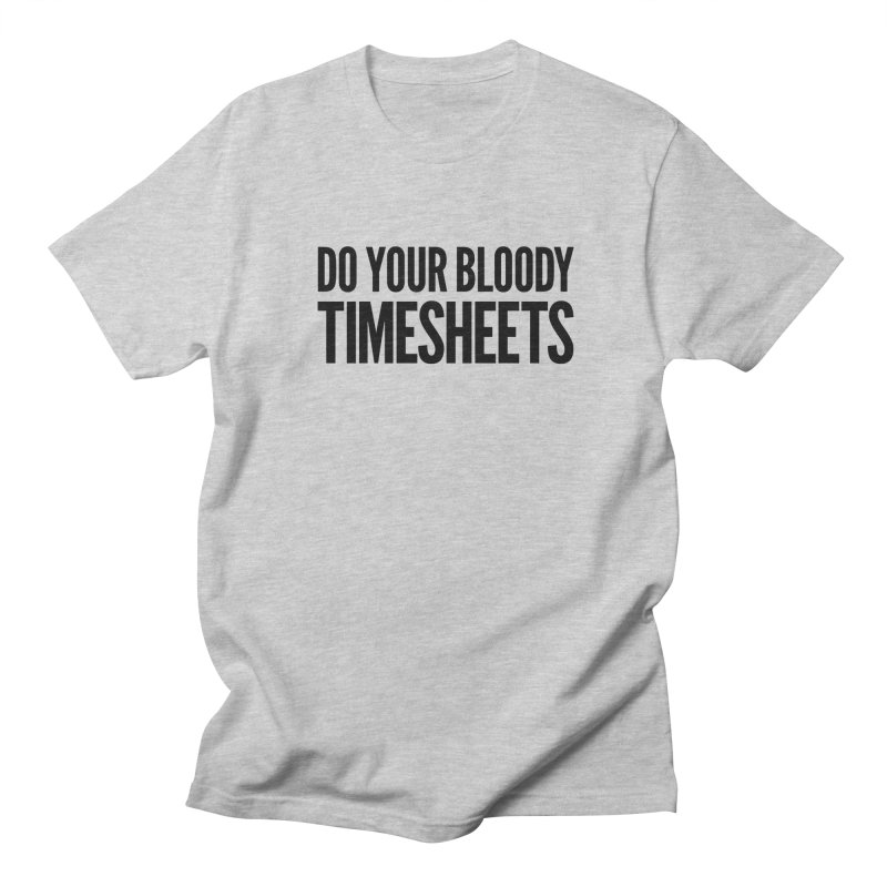 Do Your Bloody Timesheets Women's Regular Unisex T-Shirt by The Incumbent Agency