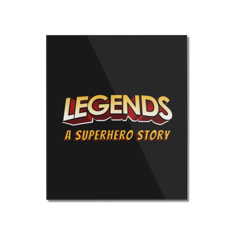 Legends: A Superhero Story (no dice) Home Mounted Acrylic Print by The Legends Casts's Shop