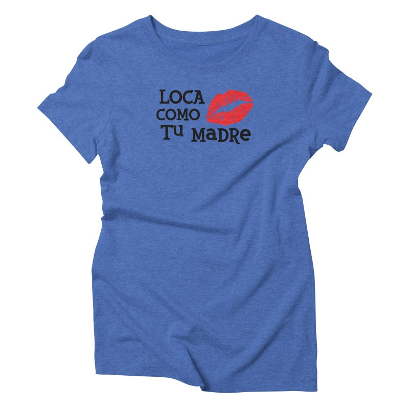 Loca Como Tu Madre Women's Triblend T-Shirt by The Long Kiss Goodnight's Artist Shop