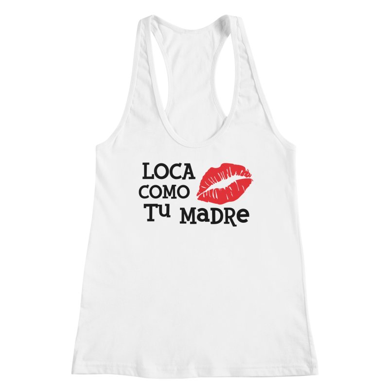 Loca Como Tu Madre Women's Racerback Tank by The Long Kiss Goodnight's Artist Shop