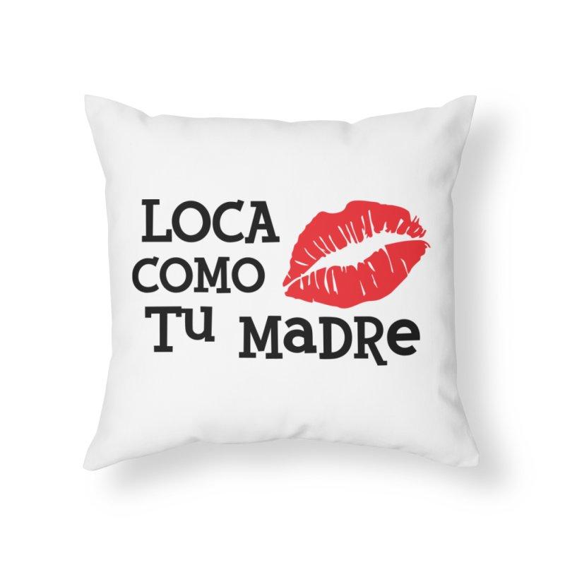 Loca Como Tu Madre Home Throw Pillow by The Long Kiss Goodnight's Artist Shop