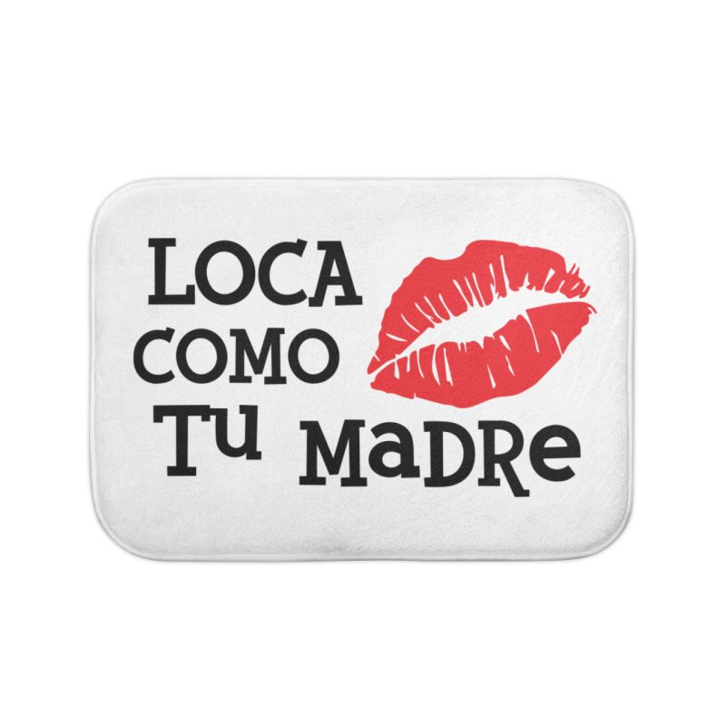 Loca Como Tu Madre Home Bath Mat by The Long Kiss Goodnight's Artist Shop