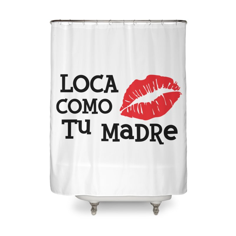Loca Como Tu Madre Home Shower Curtain by The Long Kiss Goodnight's Artist Shop