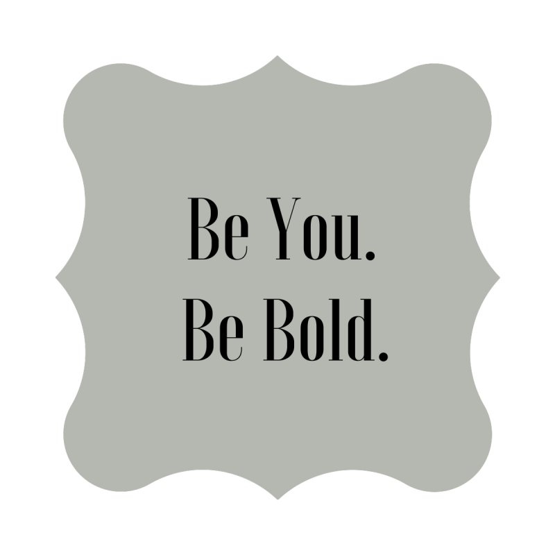 Be You. Be Bold. by thelyndsimae's Artist Shop