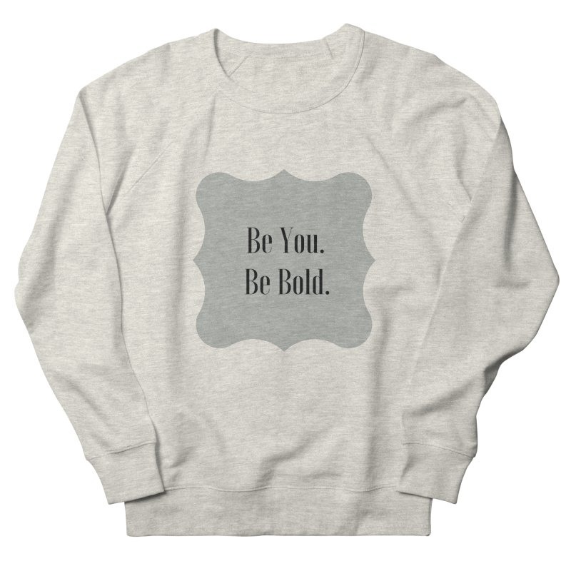 Be You. Be Bold. Women's French Terry Sweatshirt by thelyndsimae's Artist Shop