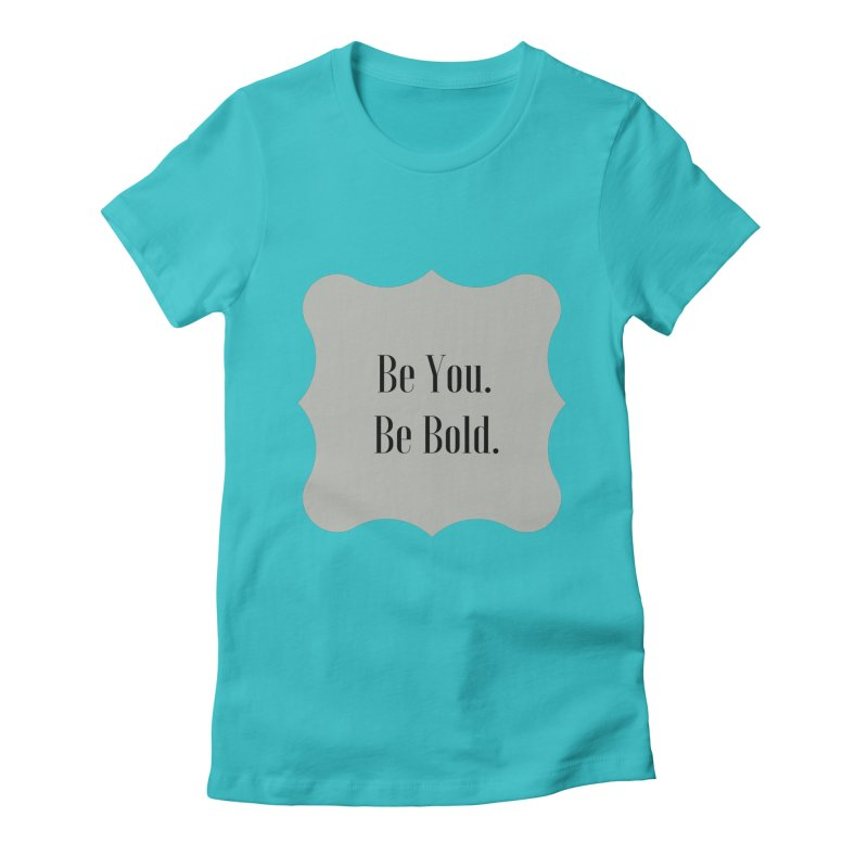 Be You. Be Bold. Women's T-Shirt by thelyndsimae's Artist Shop