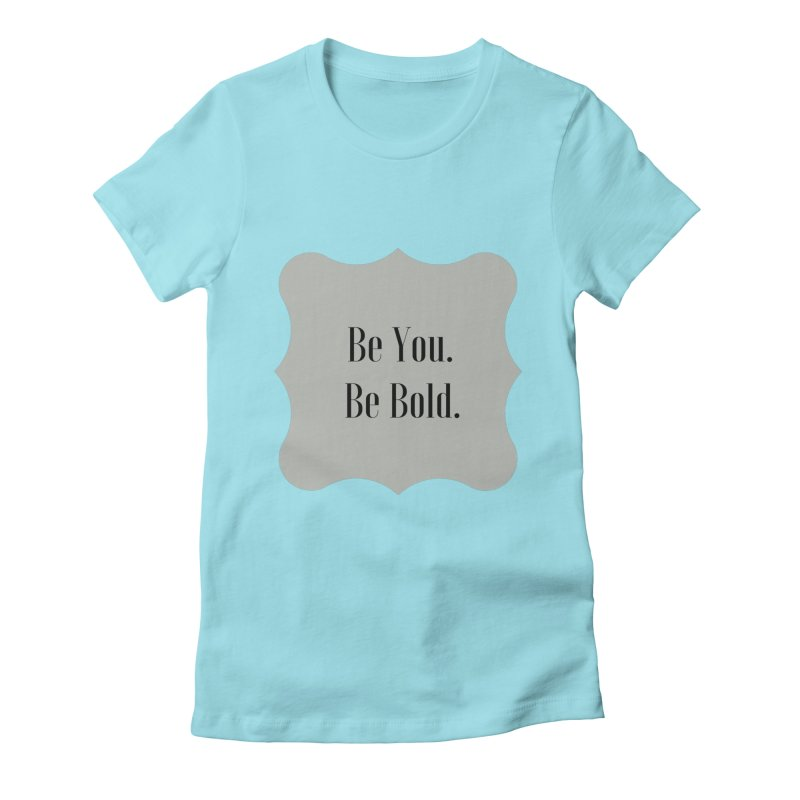 Be You. Be Bold. Women's Fitted T-Shirt by thelyndsimae's Artist Shop