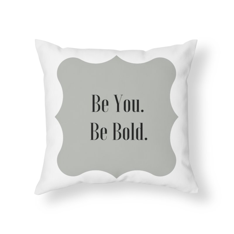 Be You. Be Bold. Home Throw Pillow by thelyndsimae's Artist Shop