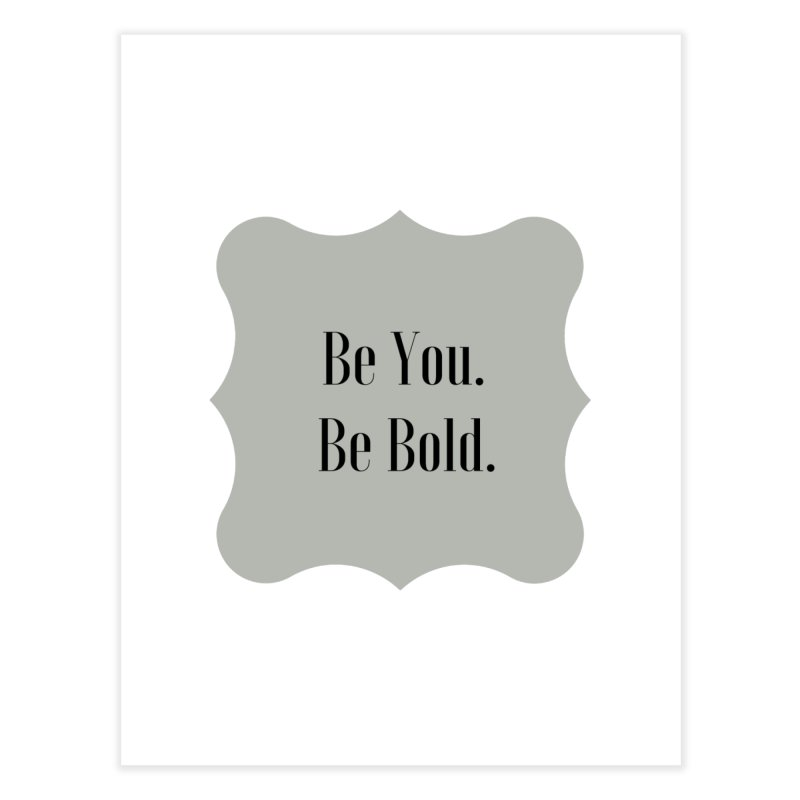 Be You. Be Bold. Home Fine Art Print by thelyndsimae's Artist Shop