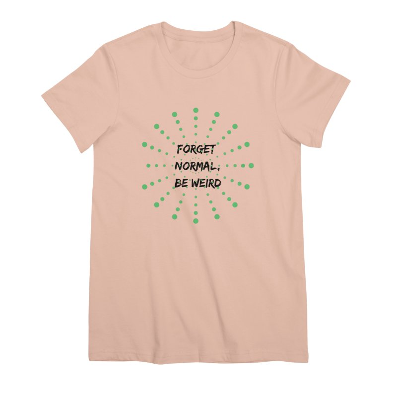 Forget Normal, Be Weird Women's Premium T-Shirt by thelyndsimae's Artist Shop