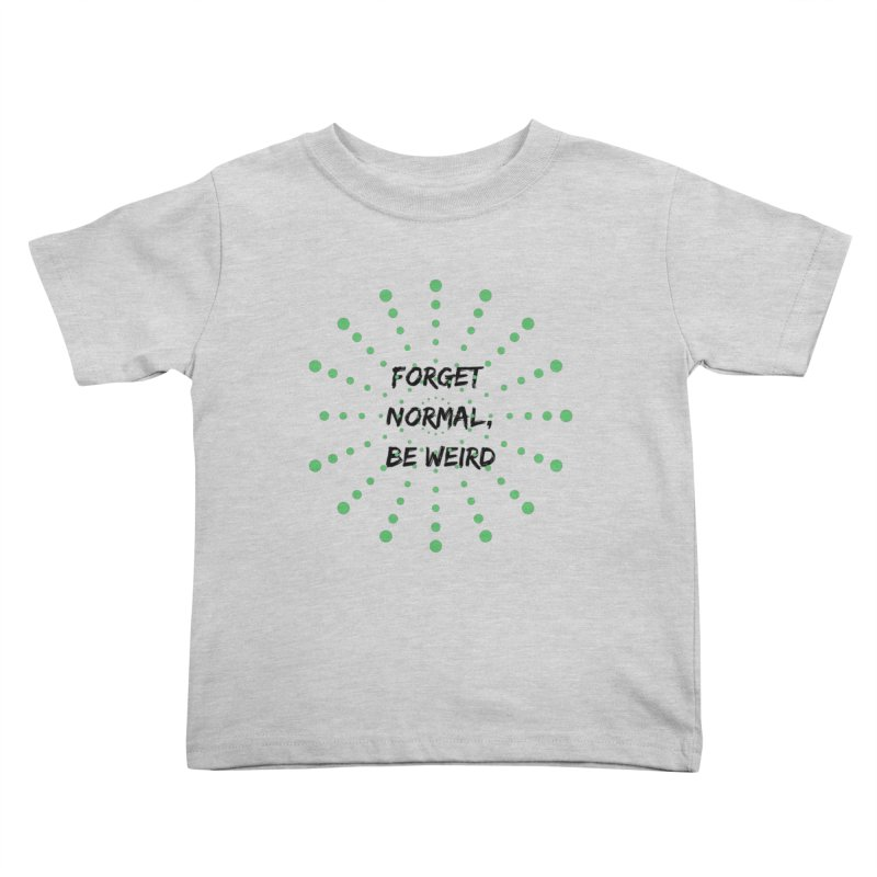Forget Normal, Be Weird Kids Toddler T-Shirt by thelyndsimae's Artist Shop