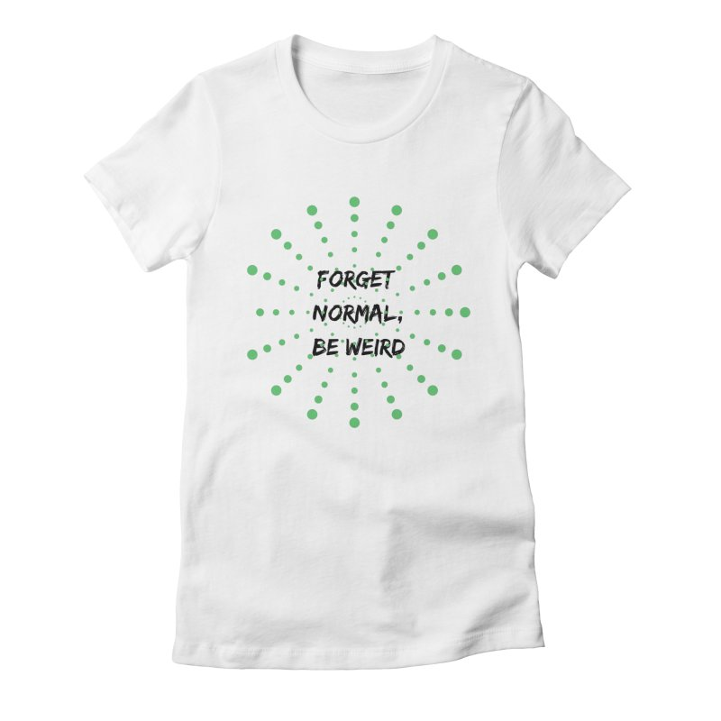 Forget Normal, Be Weird Women's T-Shirt by thelyndsimae's Artist Shop