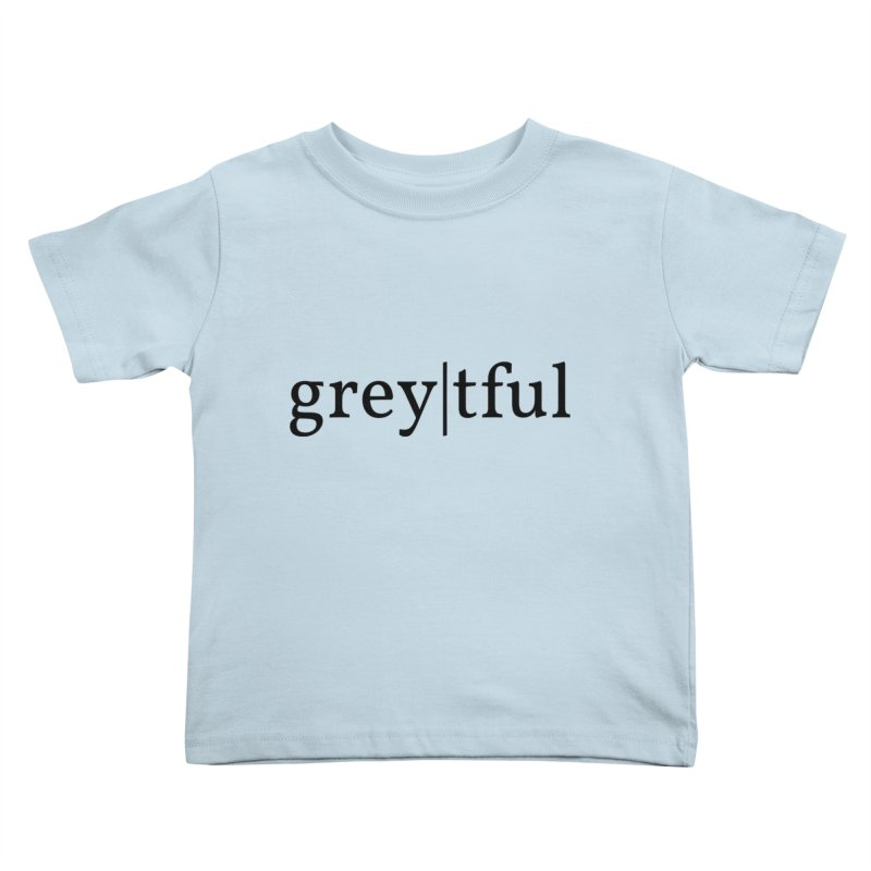 grey|tful Kids Toddler T-Shirt by themarkmakersorg's Artist Shop