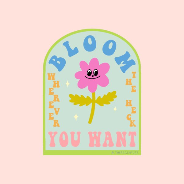 Design for Bloom Wherever The Heck You Want - The Peach Fuzz