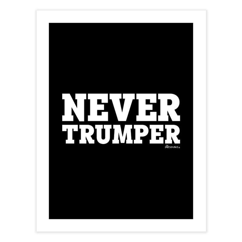 Never Trumper Home Fine Art Print by thePresidunce