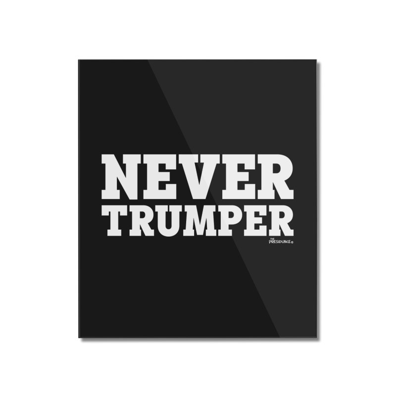 Never Trumper Home Mounted Acrylic Print by thePresidunce