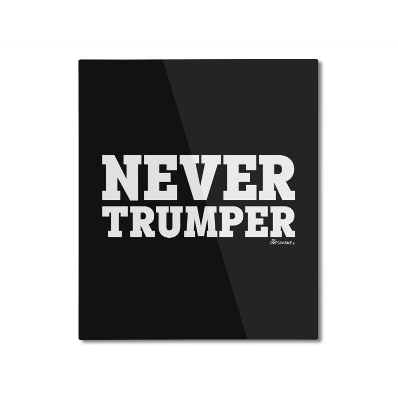 Never Trumper Home Mounted Aluminum Print by thePresidunce